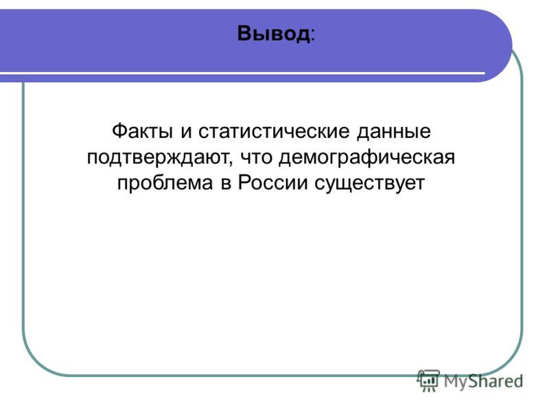 Факты и статистические данные подтверждают, что демографическая проблема в России существует Вывод: