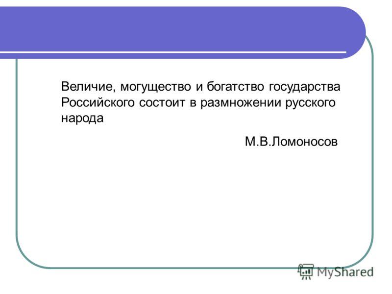 Величие, могущество и богатство государства Российского состоит в размножении русского народа М.В.Ломоносов