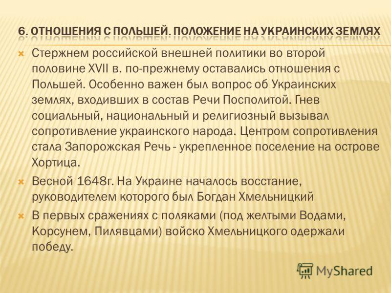 Стержнем российской внешней политики во второй половине XVII в. по-прежнему оставались отношения с Польшей. Особенно важен был вопрос об Украинских землях, входивших в состав Речи Посполитой. Гнев социальный, национальный и религиозный вызывал сопрот