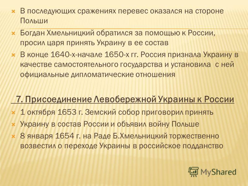 В последующих сражениях перевес оказался на стороне Польши Богдан Хмельницкий обратился за помощью к России, просил царя принять Украину в ее состав В конце 1640-х-начале 1650-х гг. Россия признала Украину в качестве самостоятельного государства и ус