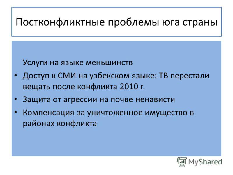 Постконфликтные проблемы юга страны Услуги на языке меньшинств Доступ к СМИ на узбекском языке: ТВ перестали вещать после конфликта 2010 г. Защита от агрессии на почве ненависти Компенсация за уничтоженное имущество в районах конфликта