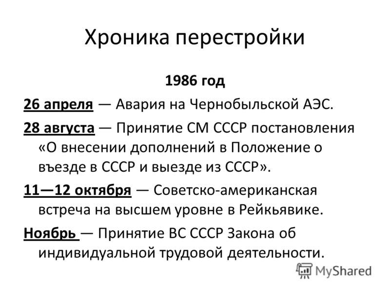 Хроника перестройки 1986 год 26 апреля Авария на Чернобыльской АЭС. 28 августа Принятие СМ СССР постановления «О внесении дополнений в Положение о въезде в СССР и выезде из СССР». 1112 октября Советско-американская встреча на высшем уровне в Рейкьяви