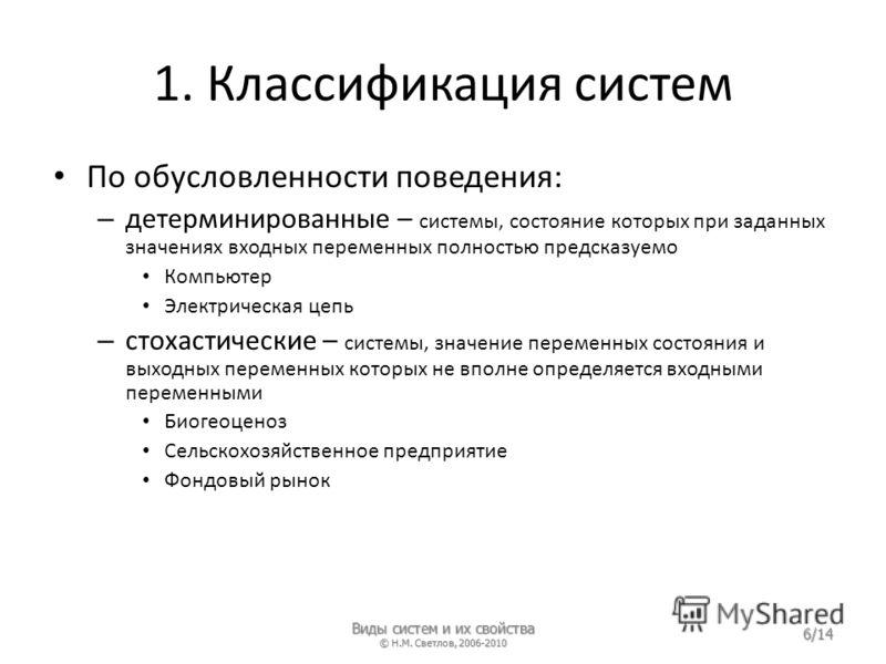 1. Классификация систем По обусловленности поведения: – детерминированные – системы, состояние которых при заданных значениях входных переменных полностью предсказуемо Компьютер Электрическая цепь – стохастические – системы, значение переменных состо