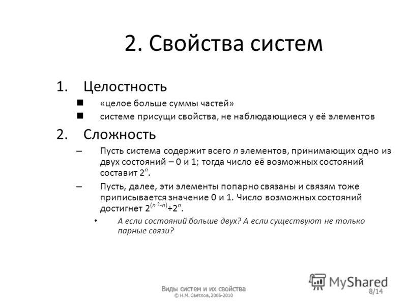 2. Свойства систем 1.Целостность «целое больше суммы частей» системе присущи свойства, не наблюдающиеся у её элементов 2.Сложность – Пусть система содержит всего n элементов, принимающих одно из двух состояний – 0 и 1; тогда число её возможных состоя