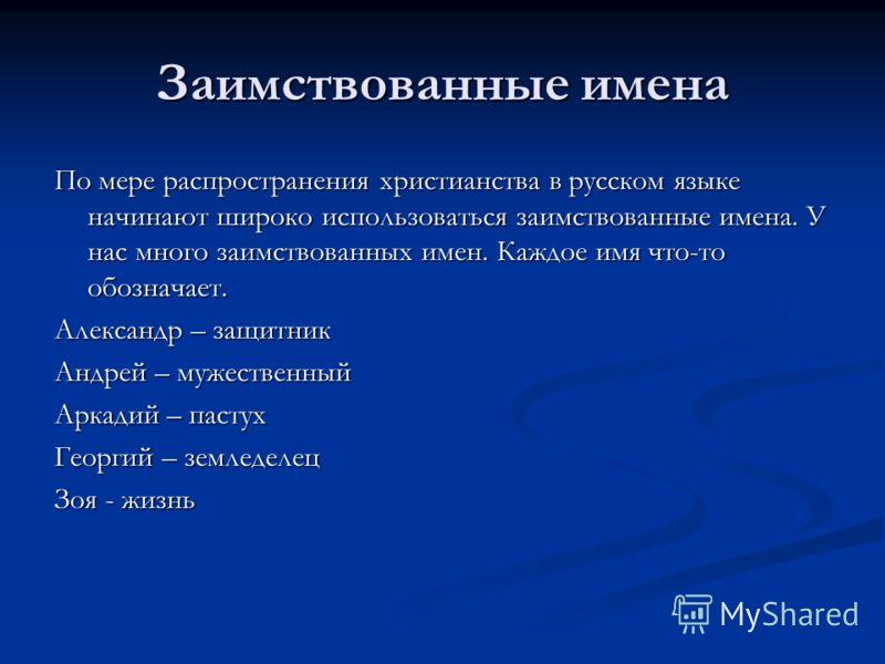 Заимствованные имена По мере распространения христианства в русском языке начинают широко использоваться заимствованные имена. У нас много заимствованных имен. Каждое имя что-то обозначает. Александр – защитник Андрей – мужественный Аркадий – пастух