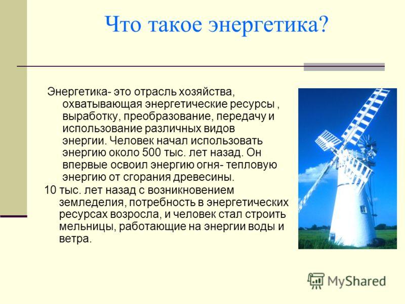 Что такое энергетика? Энергетика- это отрасль хозяйства, охватывающая энергетические ресурсы, выработку, преобразование, передачу и использование различных видов энергии. Человек начал использовать энергию около 500 тыс. лет назад. Он впервые освоил