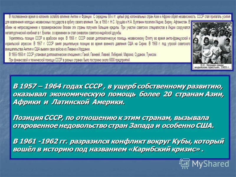В 1957 – 1964 годах СССР, в ущерб собственному развитию, оказывал экономическую помощь более 20 странам Азии, Африки и Латинской Америки. Позиция СССР, по отношению к этим странам, вызывала откровенное недовольство стран Запада и особенно США. В 1961