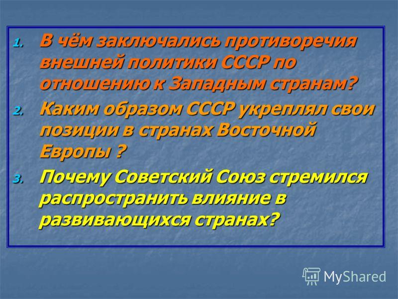 1. В чём заключались противоречия внешней политики СССР по отношению к Западным странам? 2. Каким образом СССР укреплял свои позиции в странах Восточной Европы ? 3. Почему Советский Союз стремился распространить влияние в развивающихся странах?