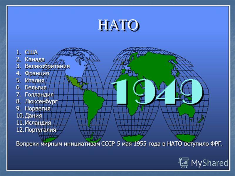 1.С ША 2.К анада 3.В еликобритания 4.Ф ранция 5.И талия 6.Б ельгия 7.Г олландия 8.Л юксембург 9.Н орвегия 10.Д ания 11.И сландия 12.П ортугалия Вопреки мирным инициативам СССР 5 мая 1955 года в НАТО вступило ФРГ.