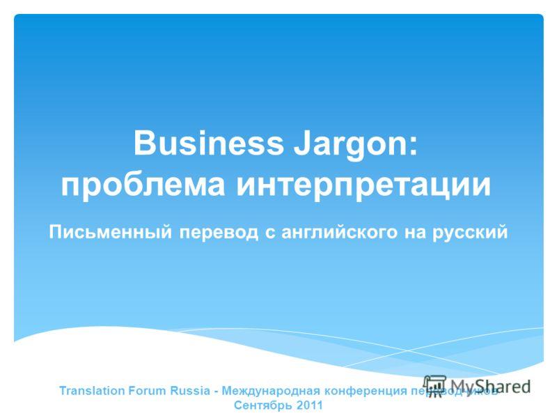 Business Jargon: проблема интерпретации Translation Forum Russia - Международная конференция переводчиков Сентябрь 2011 Письменный перевод с английского на русский