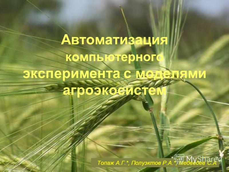 Автоматизация компьютерного эксперимента с моделями агроэкосистем Топаж А.Г.*, Полуэктов Р.А.*, Медведев С.А