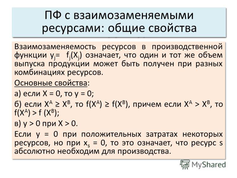 Взаимозаменяемость ресурсов в производственной функции у j = f j (X j ) означает, что один и тот же объем выпуска продукции может быть получен при разных комбинациях ресурсов. Основные свойства: а) если X = 0, то у = 0; б) если Х А Х B, то f(X A ) f(