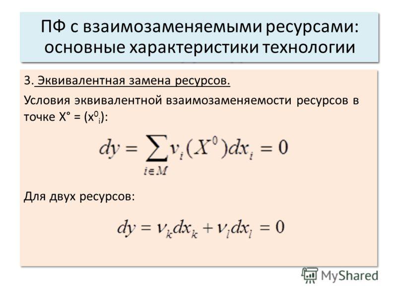3. Эквивалентная замена ресурсов. Условия эквивалентной взаимозаменяемости ресурсов в точке Х° = (x 0 i ): Для двух ресурсов: 3. Эквивалентная замена ресурсов. Условия эквивалентной взаимозаменяемости ресурсов в точке Х° = (x 0 i ): Для двух ресурсов