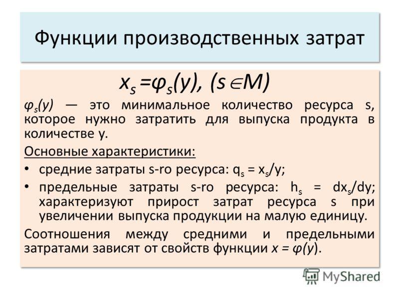 Функции производственных затрат x s =φ s (y), (s M) φ s (y) это минимальное количество ресурса s, которое нужно затратить для выпуска продукта в количестве у. Основные характеристики: cредние затраты s-ro ресурса: q s = x s /y; предельные затраты s-r