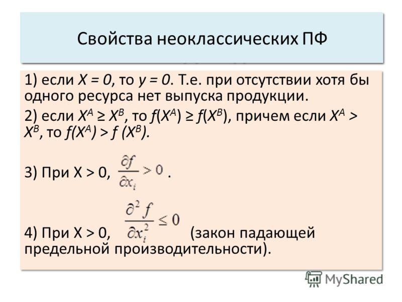1) если X = 0, то у = 0. Т.е. при отсутствии хотя бы одного ресурса нет выпуска продукции. 2) если Х А Х B, то f(X A ) f(X B ), причем если Х А > Х B, то f(X A ) > f (Х B ). 3) При X > 0,. 4) При X > 0, (закон падающей предельной производительности).