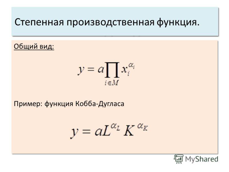 Общий вид: Пример: функция Кобба-Дугласа Общий вид: Пример: функция Кобба-Дугласа Основные характеристики системы: 3. Структура. Степенная производственная функция.