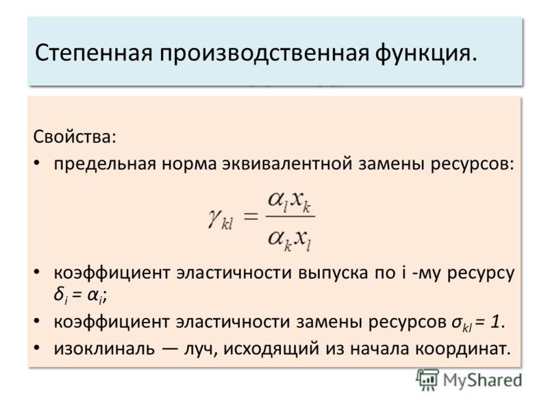 Свойства: предельная норма эквивалентной замены ресурсов: коэффициент эластичности выпуска по i -му ресурсу δ i = α i ; коэффициент эластичности замены ресурсов σ kl = 1. изоклиналь луч, исходящий из начала координат. Свойства: предельная норма эквив