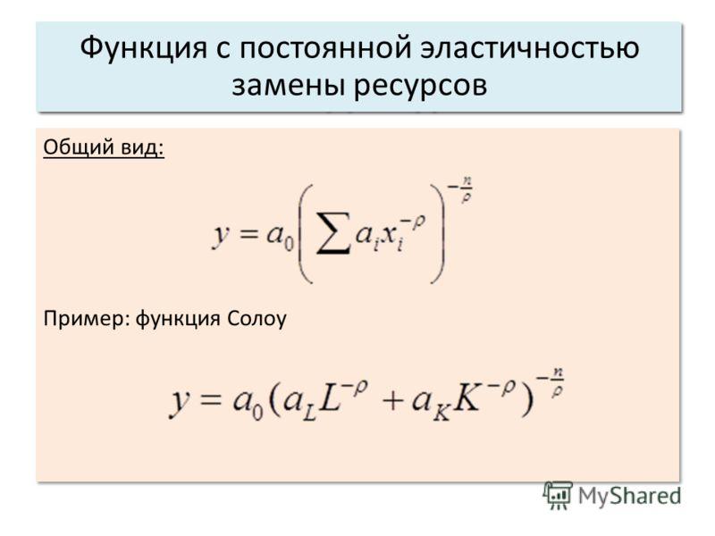 Общий вид: Пример: функция Солоу Общий вид: Пример: функция Солоу Основные характеристики системы: 3. Структура. Функция с постоянной эластичностью замены ресурсов