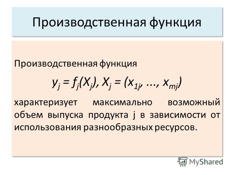 Производственная функция y j = f j (X j ), X j = (x 1j,..., x mj ) характеризует максимально возможный объем выпуска продукта j в зависимости от использования разнообразных ресурсов. Производственная функция y j = f j (X j ), X j = (x 1j,..., x mj )