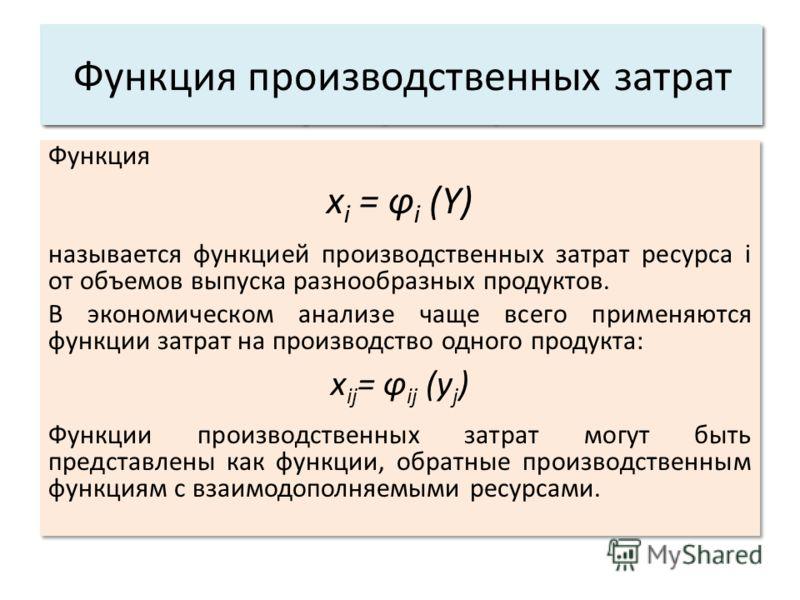 Функция x i = φ i (Y) называется функцией производственных затрат ресурса i от объемов выпуска разнообразных продуктов. В экономическом анализе чаще всего применяются функции затрат на производство одного продукта: x ij = φ ij (y j ) Функции производ