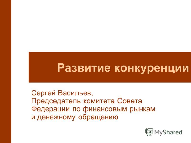 Развитие конкуренции Сергей Васильев, Председатель комитета Совета Федерации по финансовым рынкам и денежному обращению