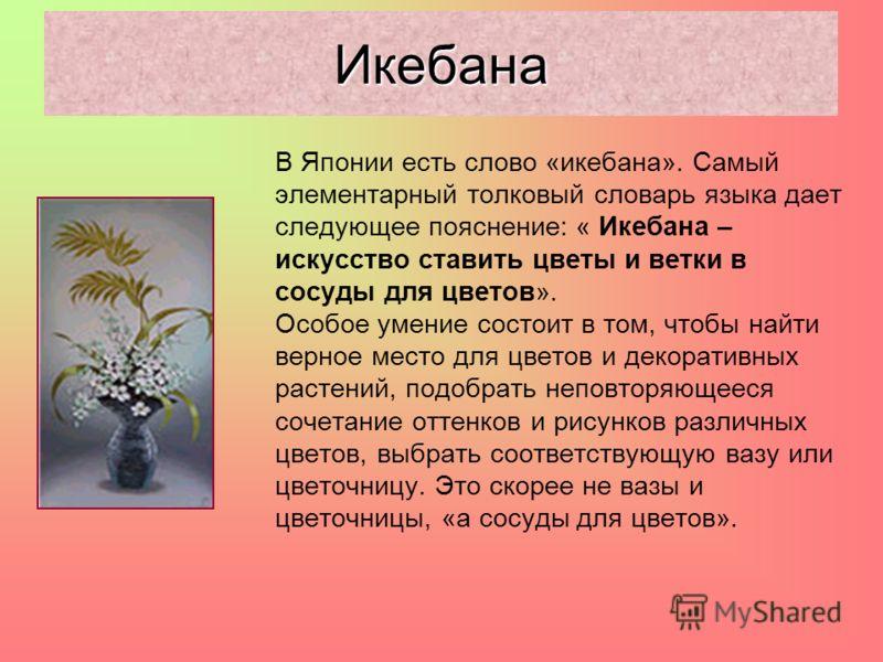 В Японии есть слово «икебана». Самый элементарный толковый словарь языка дает следующее пояснение: « Икебана – искусство ставить цветы и ветки в сосуды для цветов». Особое умение состоит в том, чтобы найти верное место для цветов и декоративных расте