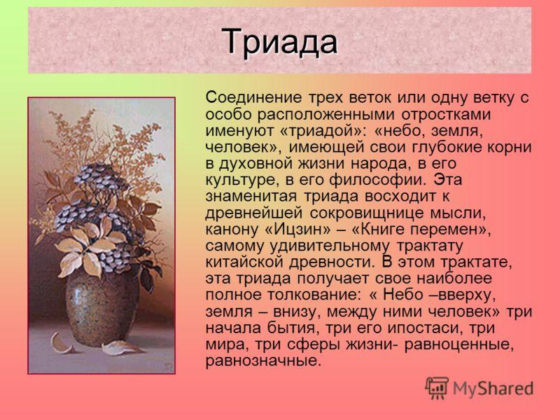 Соединение трех веток или одну ветку с особо расположенными отростками именуют «триадой»: «небо, земля, человек», имеющей свои глубокие корни в духовной жизни народа, в его культуре, в его философии. Эта знаменитая триада восходит к древнейшей сокров