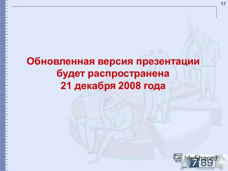 17 Обновленная версия презентации будет распространена 21 декабря 2008 года