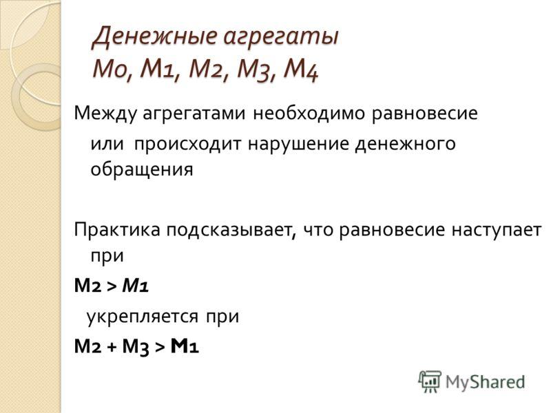 Денежные агрегаты М 0, M1, М 2, М 3, M4 Между агрегатами необходимо равновесие или происходит нарушение денежного обращения Практика подсказывает, что равновесие наступает при М 2 > М 1 укрепляется при М 2 + М 3 > M1