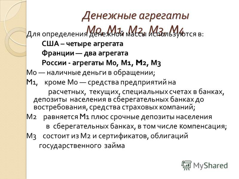 Денежные агрегаты М 0, M1, М 2, М 3, M4 Для определения денежной массы используются в : США – четыре агрегата Франции два агрегата России - агрегаты М 0, М 1, M2, М 3 М 0 наличные деньги в обращении ; M1, кроме М 0 средства предприятий на расчетных,