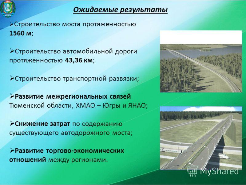 Ожидаемые результаты Строительство моста протяженностью 1560 м; Строительство автомобильной дороги протяженностью 43,36 км; Строительство транспортной развязки; Развитие межрегиональных связей Тюменской области, ХМАО – Югры и ЯНАО; Снижение затрат по