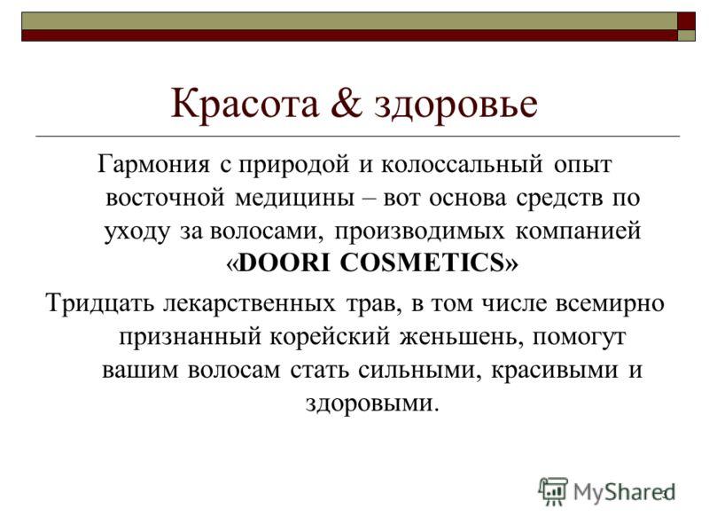 3 Красота & здоровье Гармония с природой и колоссальный опыт восточной медицины – вот основа средств по уходу за волосами, производимых компанией «DOORI COSMETICS» Тридцать лекарственных трав, в том числе всемирно признанный корейский женьшень, помог