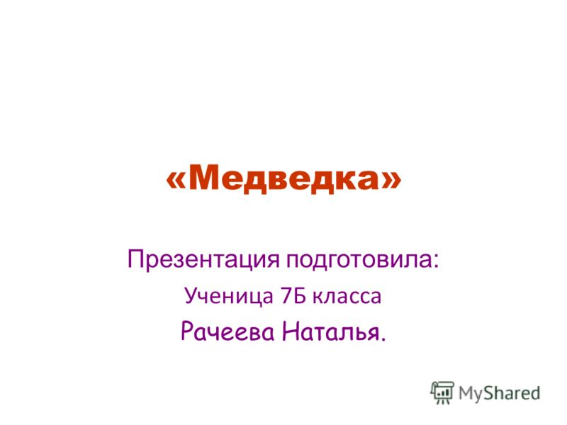 «Медведка» Презентация подготовила: Ученица 7Б класса Рачеева Наталья.