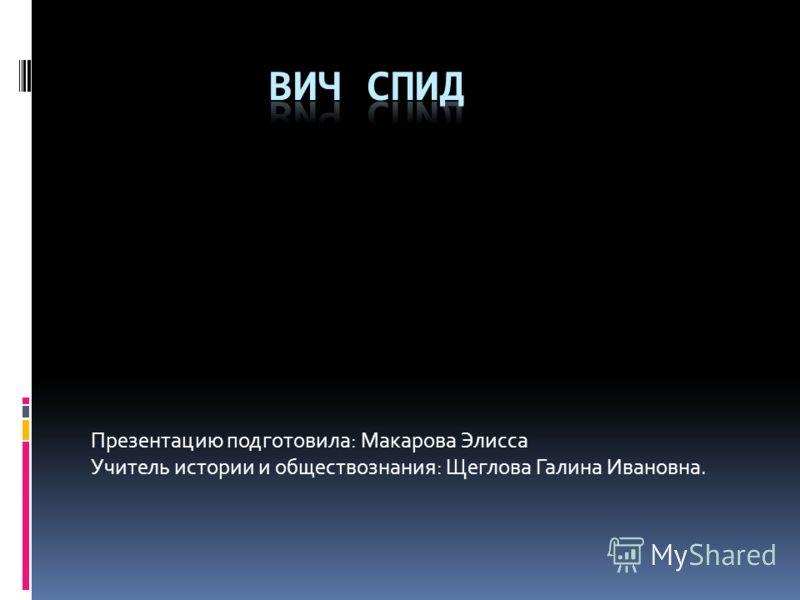 Презентацию подготовила: Макарова Элисса Учитель истории и обществознания: Щеглова Галина Ивановна.