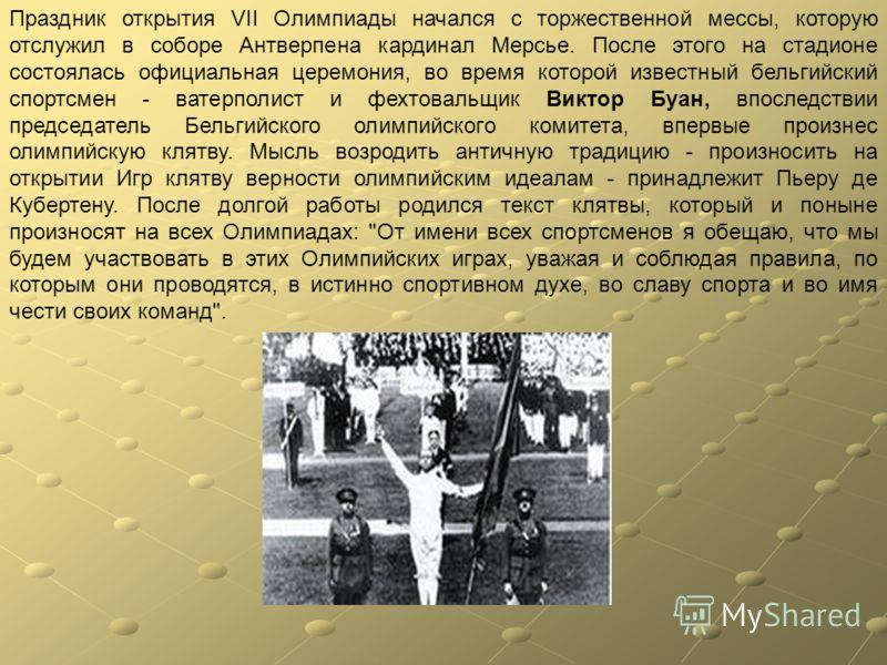 Праздник открытия VII Олимпиады начался с торжественной мессы, которую отслужил в соборе Антверпена кардинал Мерсье. После этого на стадионе состоялась официальная церемония, во время которой известный бельгийский спортсмен - ватерполист и фехтовальщ