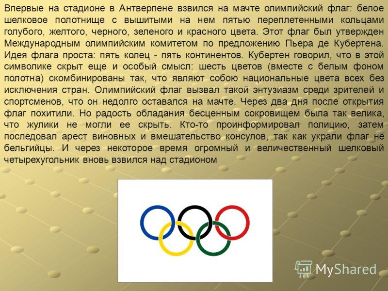 Впервые на стадионе в Антверпене взвился на мачте олимпийский флаг: белое шелковое полотнище с вышитыми на нем пятью переплетенными кольцами голубого, желтого, черного, зеленого и красного цвета. Этот флаг был утвержден Международным олимпийским коми