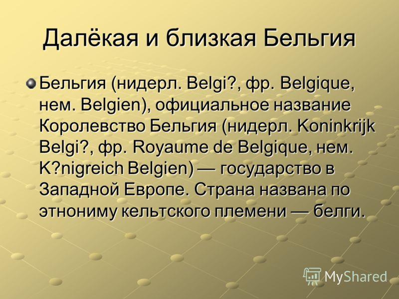 Далёкая и близкая Бельгия Бельгия (нидерл. Belgi?, фр. Belgique, нем. Belgien), официальное название Королевство Бельгия (нидерл. Koninkrijk Belgi?, фр. Royaume de Belgique, нем. K?nigreich Belgien) государство в Западной Европе. Страна названа по эт