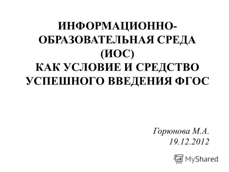 ИНФОРМАЦИОННО- ОБРАЗОВАТЕЛЬНАЯ СРЕДА (ИОС) КАК УСЛОВИЕ И СРЕДСТВО УСПЕШНОГО ВВЕДЕНИЯ ФГОС Горюнова М.А. 19.12.2012