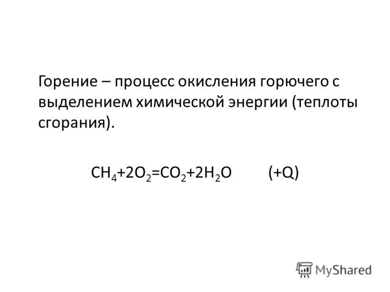 Горение – процесс окисления горючего с выделением химической энергии (теплоты сгорания). СН 4 +2О 2 =СО 2 +2Н 2 О (+Q)