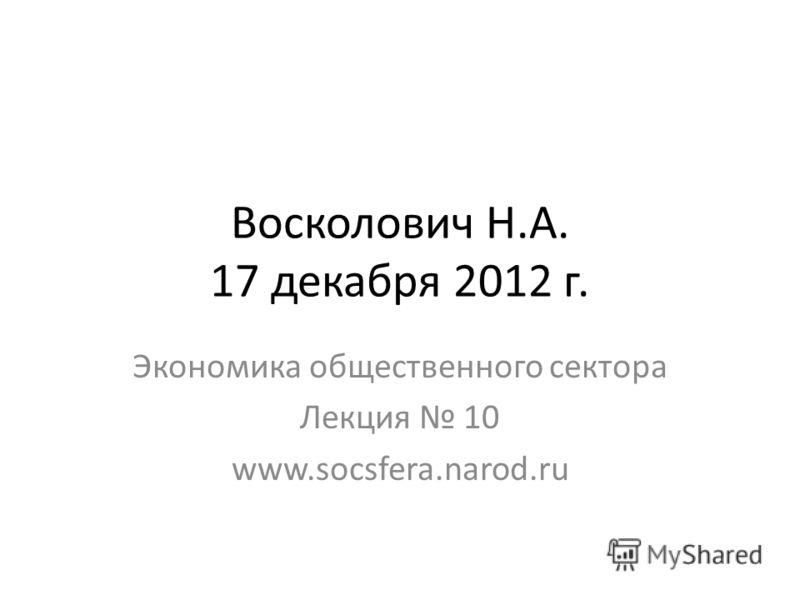 Восколович Н.А. 17 декабря 2012 г. Экономика общественного сектора Лекция 10 www.socsfera.narod.ru
