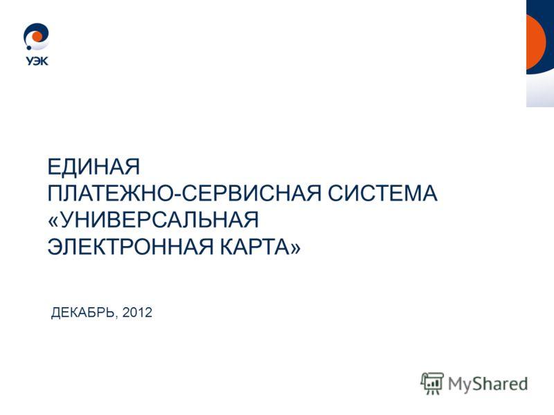 ДЕКАБРЬ, 2012 ЕДИНАЯ ПЛАТЕЖНО-СЕРВИСНАЯ СИСТЕМА «УНИВЕРСАЛЬНАЯ ЭЛЕКТРОННАЯ КАРТА»