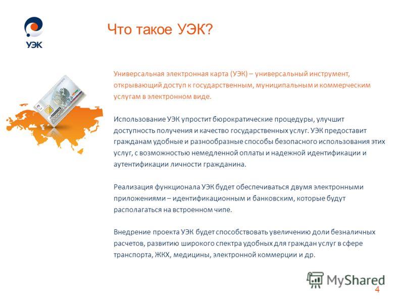 Что такое УЭК? Универсальная электронная карта (УЭК) – универсальный инструмент, открывающий доступ к государственным, муниципальным и коммерческим услугам в электронном виде. Использование УЭК упростит бюрократические процедуры, улучшит доступность