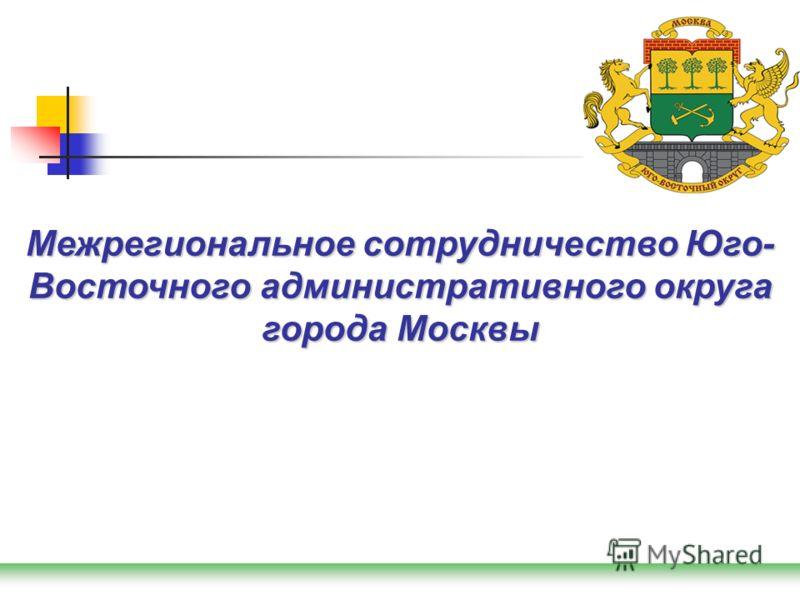 Межрегиональное сотрудничество Юго- Восточного административного округа города Москвы