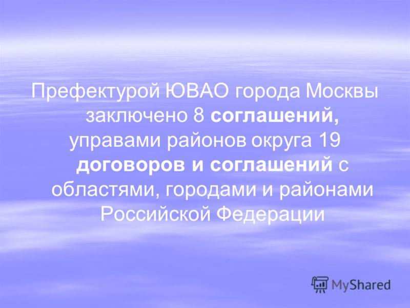 Префектурой ЮВАО города Москвы заключено 8 соглашений, управами районов округа 19 договоров и соглашений с областями, городами и районами Российской Федерации