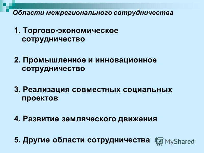 Области межрегионального сотрудничества 1. Торгово-экономическое сотрудничество 2. Промышленное и инновационное сотрудничество 3. Реализация совместных социальных проектов 4. Развитие земляческого движения 5. Другие области сотрудничества