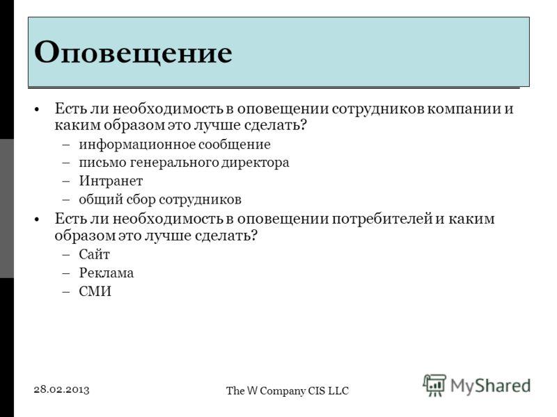 The W Company CIS LLC 28.02.2013 Есть ли необходимость в оповещении сотрудников компании и каким образом это лучше сделать? –информационное сообщение –письмо генерального директора –Интранет –общий сбор сотрудников Есть ли необходимость в оповещении