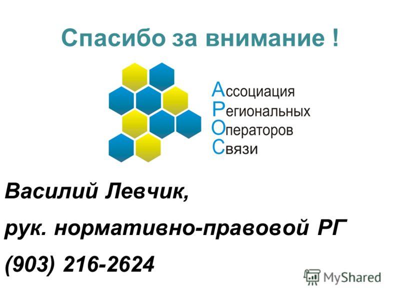 Спасибо за внимание ! Василий Левчик, рук. нормативно-правовой РГ (903) 216-2624