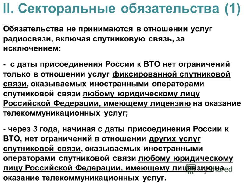 II. Секторальные обязательства (1) Обязательства не принимаются в отношении услуг радиосвязи, включая спутниковую связь, за исключением: - с даты присоединения России к ВТО нет ограничений только в отношении услуг фиксированной спутниковой связи, ока