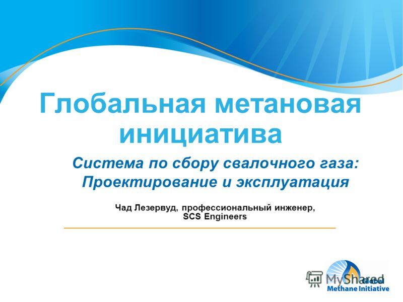 1 Глобальная метановая инициатива Система по сбору свалочного газа: Проектирование и эксплуатация Чад Лезервуд, профессиональный инженер, SCS Engineers ZY