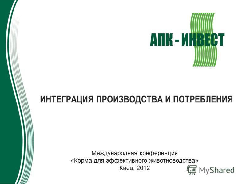 ИНТЕГРАЦИЯ ПРОИЗВОДСТВА И ПОТРЕБЛЕНИЯ Международная конференция «Корма для эффективного животноводства» Киев, 2012